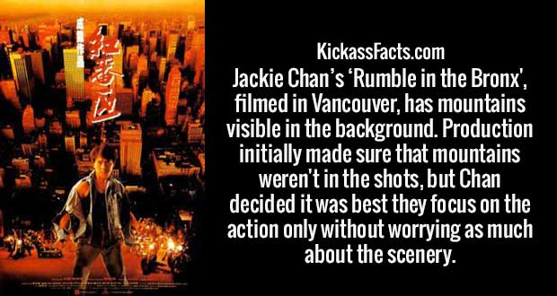 Jackie Chan's 'Rumble in the Bronx', filmed in Vancouver, has mountains visible in the background. Production initially made sure that mountains weren't in the shots, but Chan decided it was best they focus on the action only without worrying as much about the scenery.