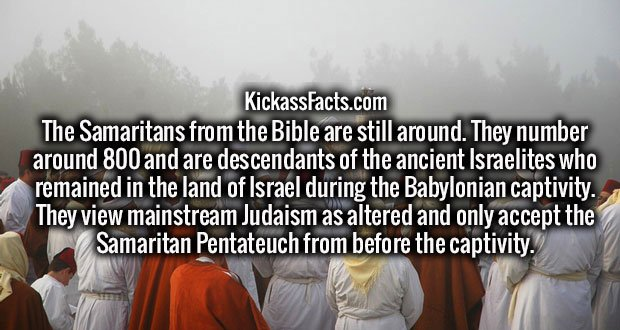 The Samaritans from the Bible are still around. They number around 800 and are descendants of the ancient Israelites who remained in the land of Israel during the Babylonian captivity. They view mainstream Judaism as altered and only accept the Samaritan Pentateuch from before the captivity.
