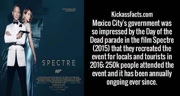 Mexico City's government was so impressed by the Day of the Dead parade in the film Spectre (2015) that they recreated the event for locals and tourists in 2016; 250k people attended the event and it has been annually ongoing ever since.