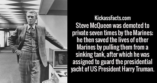 Steve McQueen was demoted to private seven times by the Marines; he then saved the lives of other Marines by pulling them from a sinking tank, after which he was assigned to guard the presidential yacht of US President Harry Truman.