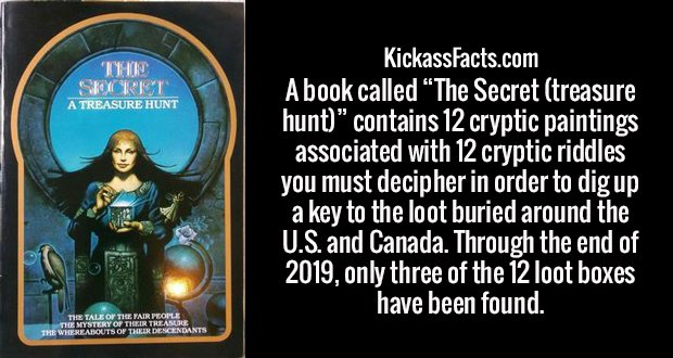 """A book called """"The Secret (treasure hunt)"""" contains 12 cryptic paintings associated with 12 cryptic riddles you must decipher in order to dig up a key to the loot buried around the U.S. and Canada. Through the end of 2019, only three of the 12 loot boxes have been found."""