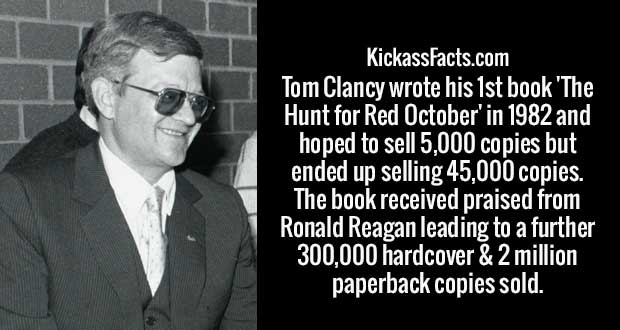 Tom Clancy wrote his 1st book 'The Hunt for Red October' in 1982 and hoped to sell 5,000 copies but ended up selling 45,000 copies. The book received praised from Ronald Reagan leading to a further 300,000 hardcover & 2 million paperback copies sold.