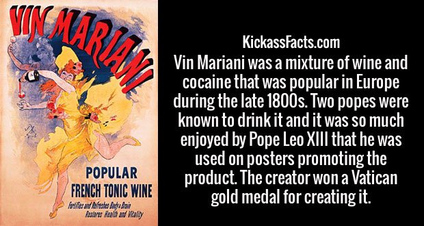 Vin Mariani was a mixture of wine and cocaine that was popular in Europe during the late 1800s. Two popes were known to drink it and it was so much enjoyed by Pope Leo XIII that he was used on posters promoting the product. The creator won a Vatican gold medal for creating it.