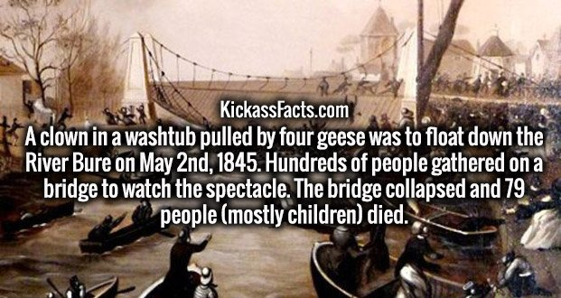 A clown in a washtub pulled by four geese was to float down the River Bure on May 2nd, 1845. Hundreds of people gathered on a bridge to watch the spectacle. The bridge collapsed and 79 people (mostly children) died.