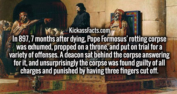 In 897, 7 months after dying, Pope Formosus' rotting corpse was exhumed, propped on a throne, and put on trial for a variety of offenses. A deacon sat behind the corpse answering for it, and unsurprisingly the corpse was found guilty of all charges and punished by having three fingers cut off.