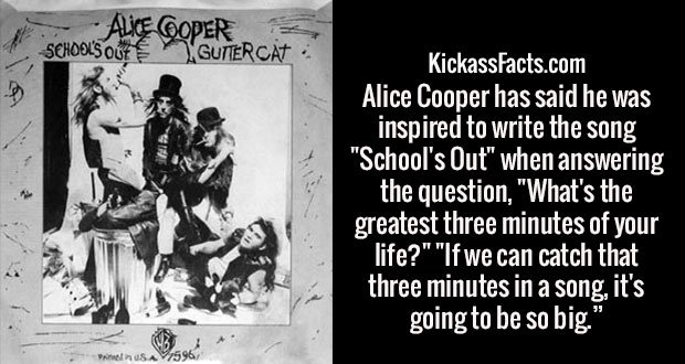 "Alice Cooper has said he was inspired to write the song ""School's Out"" when answering the question, ""What's the greatest three minutes of your life?"" ""If we can catch that three minutes in a song, it's going to be so big."""