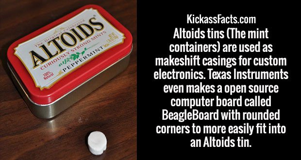 Altoids tins (The mint containers) are used as makeshift casings for custom electronics. Texas Instruments even makes a open source computer board called BeagleBoard with rounded corners to more easily fit into an Altoids tin.