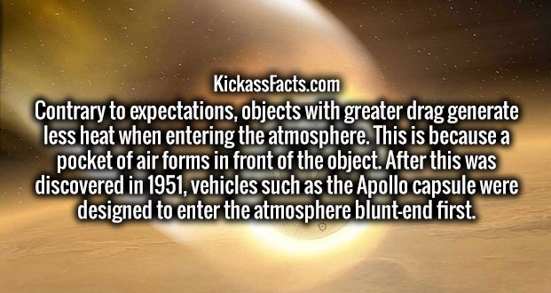 Contrary to expectations, objects with greater drag generate less heat when entering the atmosphere. This is because a pocket of air forms in front of the object. After this was discovered in 1951, vehicles such as the Apollo capsule were designed to enter the atmosphere blunt-end first.