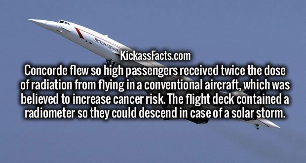Concorde flew so high passengers received twice the dose of radiation from flying in a conventional aircraft, which was believed to increase cancer risk. The flight deck contained a radiometer so they could descend in case of a solar storm.
