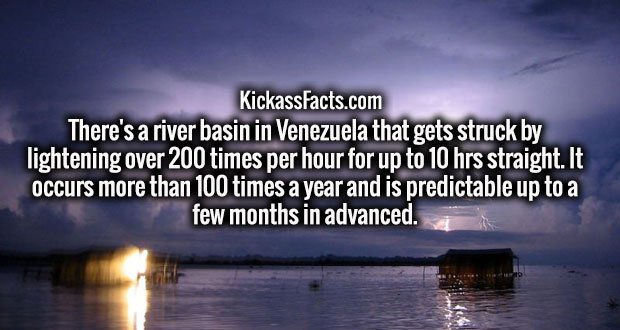 There's a river basin in Venezuela that gets struck by lightening over 200 times per hour for up to 10 hrs straight. It occurs more than 100 times a year and is predictable up to a few months in advanced.
