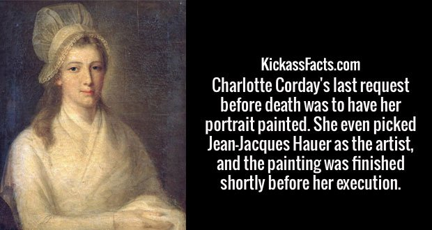 Charlotte Corday's last request before death was to have her portrait painted. She even picked Jean-Jacques Hauer as the artist, and the painting was finished shortly before her execution.