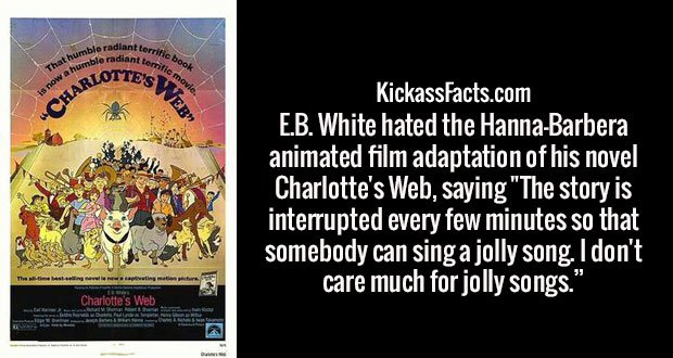 """E.B. White hated the Hanna-Barbera animated film adaptation of his novel Charlotte's Web, saying """"The story is interrupted every few minutes so that somebody can sing a jolly song. I don't care much for jolly songs."""""""