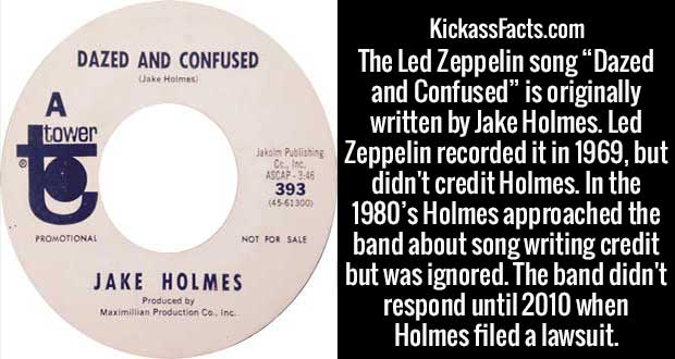 "The Led Zeppelin song ""Dazed and Confused"" is originally written by Jake Holmes. Led Zeppelin recorded it in 1969, but didn't credit Holmes. In the 1980's Holmes approached the band about song writing credit but was ignored. The band didn't respond until 2010 when Holmes filed a lawsuit."