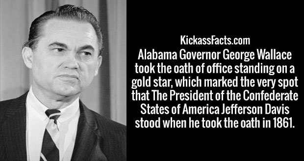Alabama Governor George Wallace took the oath of office standing on a gold star, which marked the very spot that The President of the Confederate States of America Jefferson Davis stood when he took the oath in 1861.