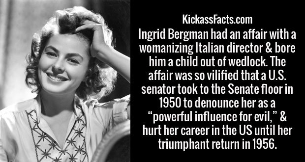 "Ingrid Bergman had an affair with a womanizing Italian director & bore him a child out of wedlock. The affair was so vilified that a U.S. senator took to the Senate floor in 1950 to denounce her as a ""powerful influence for evil,"" & hurt her career in the US until her triumphant return in 1956."