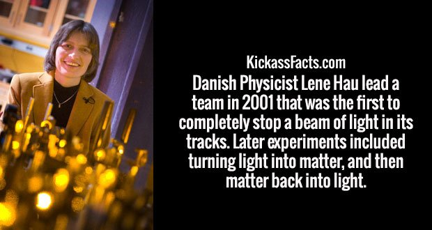 Danish Physicist Lene Hau lead a team in 2001 that was the first to completely stop a beam of light in its tracks. Later experiments included turning light into matter, and then matter back into light.