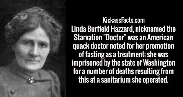 "Linda Burfield Hazzard, nicknamed the Starvation ""Doctor"" was an American quack doctor noted for her promotion of fasting as a treatment; she was imprisoned by the state of Washington for a number of deaths resulting from this at a sanitarium she operated."