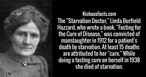 """The """"Starvation Doctor,"""" Linda Burfield Hazzard, who wrote a book, """"Fasting for the Cure of Disease,"""" was convicted of manslaughter in 1912 for a patient's death by starvation. At least 15 deaths are attributed to her """"care."""" While doing a fasting cure on herself in 1938 she died of starvation."""