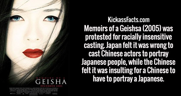 Memoirs of a Geishsa (2005) was protested for racially insensitive casting. Japan felt it was wrong to cast Chinese actors to portray Japanese people, while the Chinese felt it was insulting for a Chinese to have to portray a Japanese.
