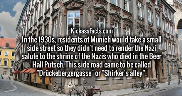 """In the 1930s, residents of Munich would take a small side street so they didn't need to render the Nazi salute to the shrine of the Nazis who died in the Beer Hall Putsch. This side road came to be called """"Drückebergergasse"""" or """"Shirker's alley""""."""