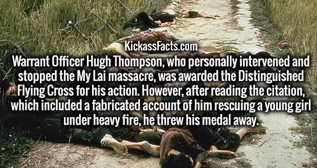 Warrant Officer Hugh Thompson, who personally intervened and stopped the My Lai massacre, was awarded the Distinguished Flying Cross for his action. However, after reading the citation, which included a fabricated account of him rescuing a young girl under heavy fire, he threw his medal away.