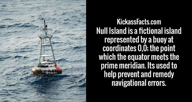 Null Island is a fictional island represented by a buoy at coordinates 0,0; the point which the equator meets the prime meridian. Its used to help prevent and remedy navigational errors.