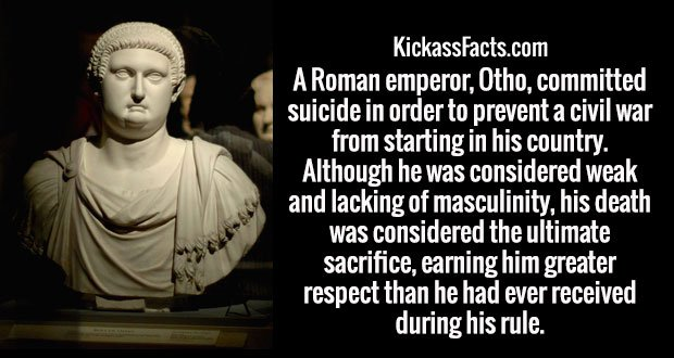 A Roman emperor, Otho, committed suicide in order to prevent a civil war from starting in his country. Although he was considered weak and lacking of masculinity, his death was considered the ultimate sacrifice, earning him greater respect than he had ever received during his rule.