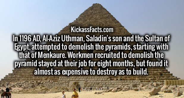 In 1196 AD, Al-Aziz Uthman, Saladin's son and the Sultan of Egypt, attempted to demolish the pyramids, starting with that of Menkaure. Workmen recruited to demolish the pyramid stayed at their job for eight months, but found it almost as expensive to destroy as to build.