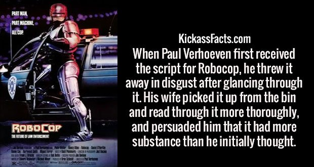 When Paul Verhoeven first received the script for Robocop, he threw it away in disgust after glancing through it. His wife picked it up from the bin and read through it more thoroughly, and persuaded him that it had more substance than he initially thought.