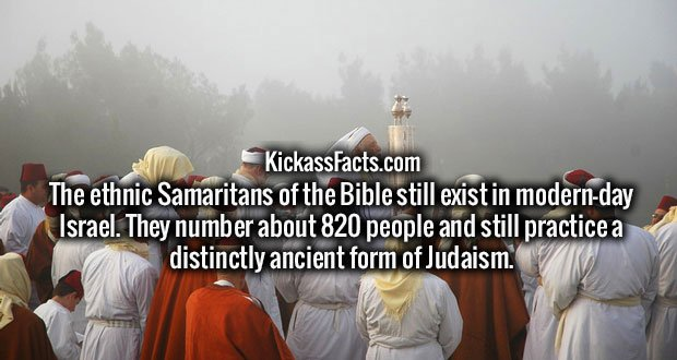 The ethnic Samaritans of the Bible still exist in modern-day Israel. They number about 820 people and still practice a distinctly ancient form of Judaism.