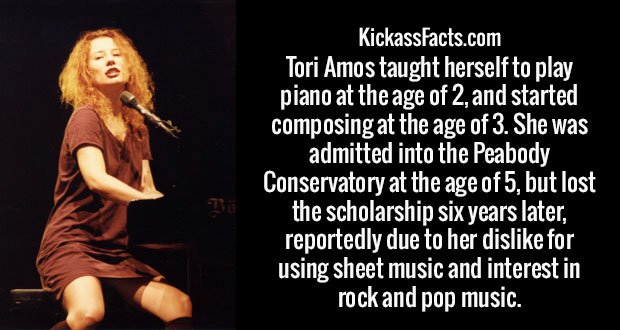 Tori Amos taught herself to play piano at the age of 2, and started composing at the age of 3. She was admitted into the Peabody Conservatory at the age of 5, but lost the scholarship six years later, reportedly due to her dislike for using sheet music and interest in rock and pop music.