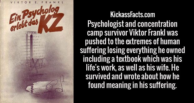 Psychologist and concentration camp survivor Viktor Frankl was pushed to the extremes of human suffering losing everything he owned including a textbook which was his life's work, as well as his wife. He survived and wrote about how he found meaning in his suffering.