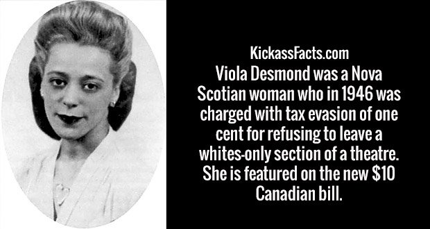 Viola Desmond was a Nova Scotian woman who in 1946 was charged with tax evasion of one cent for refusing to leave a whites-only section of a theatre. She is featured on the new $10 Canadian bill.