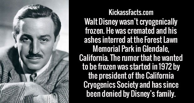Walt Disney wasn't cryogenically frozen. He was cremated and his ashes interred at the Forest Lawn Memorial Park in Glendale, California. The rumor that he wanted to be frozen was started in 1972 by the president of the California Cryogenics Society and has since been denied by Disney's family.