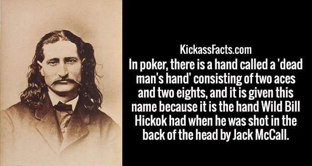 In poker, there is a hand called a 'dead man's hand' consisting of two aces and two eights, and it is given this name because it is the hand Wild Bill Hickok had when he was shot in the back of the head by Jack McCall.