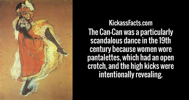 The Can-Can was a particularly scandalous dance in the 19th century because women wore pantalettes, which had an open crotch, and the high kicks were intentionally revealing.