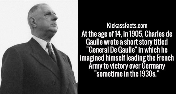 "At the age of 14, in 1905, Charles de Gaulle wrote a short story titled ""General De Gaulle"" in which he imagined himself leading the French Army to victory over Germany ""sometime in the 1930s."""
