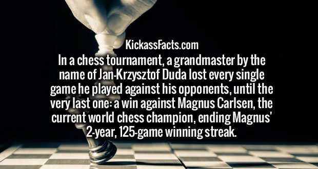 In a chess tournament, a grandmaster by the name of Jan-Krzysztof Duda lost every single game he played against his opponents, until the very last one: a win against Magnus Carlsen, the current world chess champion, ending Magnus' 2-year, 125-game winning streak.