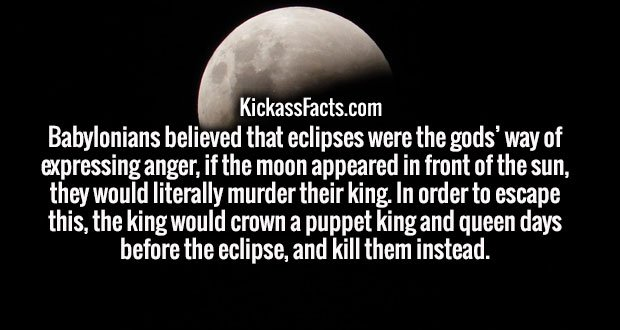 Babylonians believed that eclipses were the gods' way of expressing anger, if the moon appeared in front of the sun, they would literally murder their king. In order to escape this, the king would crown a puppet king and queen days before the eclipse, and kill them instead.